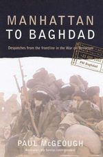 Manhattan to Baghdad : Despatches from the Frontline in the War on Terrorism - Paul McGeough