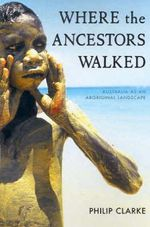 Where the Ancestors Walked : Australia as an Aboriginal Landscape - Philip A. Clarke