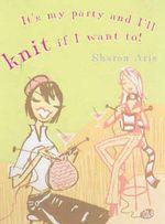 It's My Party and I'll Knit If I Want To! : Food, Family & Friends Cookbook - Sharon Aris