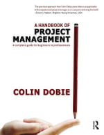 A Handbook of Project Management : A Complete Guide for Beginners to Professionals - Colin Dobie