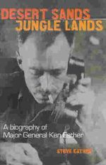 Desert Sands, Jungle Lands : A Biography of Major General Ken Eather - Steve Eather