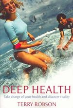 Deep Health : Take Charge of Your Heatlh and Discover Vitality - Terry Robson