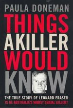 Things a Killer Would Know : The True Story of Leonard Fraser - Paula Doneman