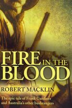 Fire in the Blood : The Epic Tale of Frank Gardiner and Australia's Other Bushrangers - Robert Macklin