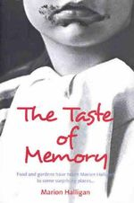 The Taste of Memory : Food and Gardens Have Taken Marion Halligan to Some Surprising Places - Marion Halligan
