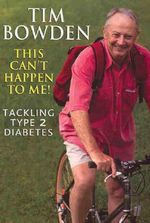 This Can't Happen to Me! : Tackling Type 2 Diabetes :  Tackling Type 2 diabetes - Tim Bowden