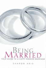 Being Married : Your Guide to a Happy Modern Marriage - Sharon Aris