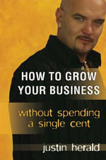 How to Grow Your Business Without Spending a Single Cent : Without Spending a Single Cent - Justin Herald