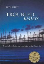 Troubled Waters : Borders, Boundaries and Possession in the Timor Sea - Ruth Balint