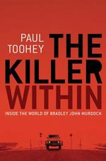 The Killer within : Inside the World of Bradley John Murdoch - Paul Toohey