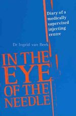 In the Eye of the Needle : Diary of a Medically Supervised Injecting Centre - Ingrid van Beek