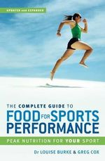 The Complete Guide to Food for Sports Performance : Peak Nutrition for Your Sport :  Peak Nutrition for Your Sport - Louise Burke