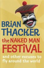 The Naked Man Festival : (And Other Excuses to Fly Around the World) - Brian Thacker