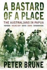 A Bastard of a Place : The Australians in Papua - Peter Brune