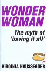 Wonder Woman : The Myth of Having it All - Virginia Haussegger