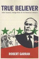 True Believer : John Howard, George Bush and the American Alliance - Robert Garran