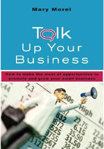 Talk Up Your Business : How to Make the Most of Opportunities to Promote and Grow Your Small Business - Mary Morel