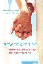 How to Say I Do : Make Your Civil Marriage Ceremony Your Own - Mandy Newman