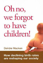 Oh No, We Forgot to Have Children! : How Declining Birth Rates are Reshaping Our Society - Deidre Macken