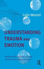 Understanding Trauma and Emotion : Dealing with Trauma Using an Emotion Focussed Approach - Colin Wastell