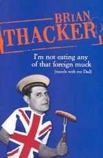 I'm Not Eating Any of That Foreign Muck : Travels with Me Dad - Brian Thacker