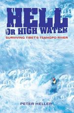Hell or High Water : Surviving Tibet's Tsangpo River - Peter Heller
