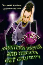 It's True! Hauntings happen and ghosts get grumpy : It's True! Series : Book 17 - Meredith Costain