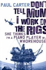 Don't Tell Mum I Work on the Rigs...She Thinks I'm a Piano Player in a Whorehouse - Paul Carter