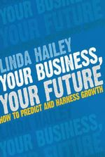 Your Business, Your Future : How to Predict and Harness Growth - Linda Hailey