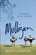 Mulligan : On Being a Hack Golfer - Matthew Condon