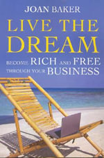 Live the Dream : Become Rich and Free Through Your Business - Joan Baker