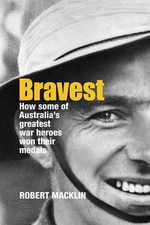 Bravest : How Some of Australia's Greatest War Heroes Won Their Medals :  How Some of Australia's Greatest War Heroes Won Their Medals - Robert Macklin