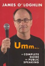 Umm ... : A Complete Guide to Public Speaking - James O'Loghlin