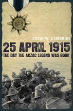 25 April 1915 : The Day the Anzac Legend Was Born - David W. Cameron