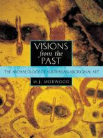Visions from the Past : The archaeology of Australian Aboriginal art - MJ Morwood