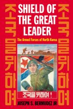 Shield of the Great Leader : The Armed Forces of North Korea - Joseph S. Bermudez Jr