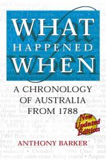 What Happened When : A chronology of Australia from 1788 - Anthony Barker