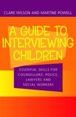 Guide to Interviewing Children : Essential skills for counsellors, police, lawyers and social workers - Clare Wilson