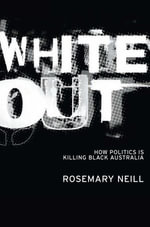 White Out : How politics is killing black Australia - Rosemary Neill