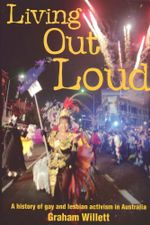 Living out Loud : A history of gay and lesbian activism in Australia - Graham Willett