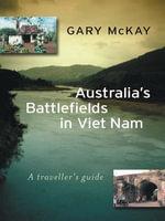Australia's Battlefields in Viet Nam : A traveller's guide - Gary McKay