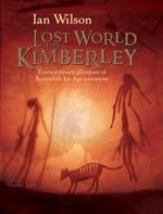 The Lost World of the Kimberley : Extraordinary glimpses of Australia's ice age ancestors - Ian Wilson