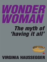 Wonder Woman : The myth of 'having it all' - Virginia Haussegger