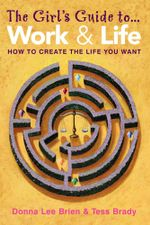 The Girl's Guide to Work and Life : How to Create the Life You Want - Donna Lee Brien