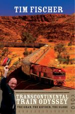 Transcontinental Train Odyssey : The Ghan, the Khyber, the globe - Tim Fischer