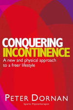 Conquering Incontinence : A new and physical approach to a freer lifestyle - Peter Dornan