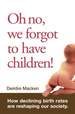 Oh No, We Forgot To Have Children! : How declining birth rates are reshaping our society - Deirdre Macken
