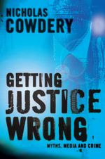 Getting Justice Wrong : Myths, the Media and Crime - Nicholas Cowdery
