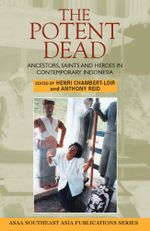 The Potent Dead : Ancestors, Saints and Heroes in Contemporary Indonesia - Henri Chambert-Loir