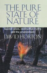 The Pure State of Nature : Sacred Cows, Destructive Myths and the Environment - David Horton